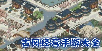 古风经营手游大全-古风经营类游戏下载-古风模拟经营手游推荐