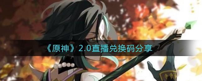原神2.0版本兑换码大全-原神2.0直播兑换码